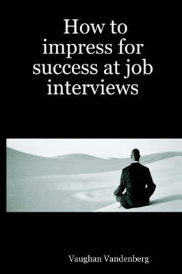How to Impress for Success at Job Interviews by Vaughan Vandenberg