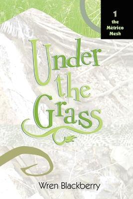 Under the Grass Book 1, The Metrico Mesh by Wren Blackberry