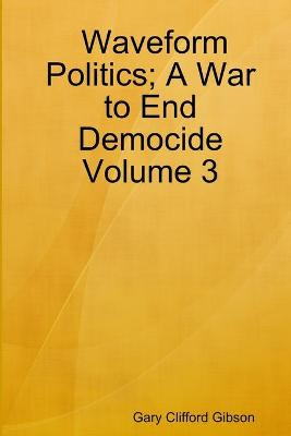 Waveform Politics; A War to End Democide Volume 3 by Gary Clifford Gibson