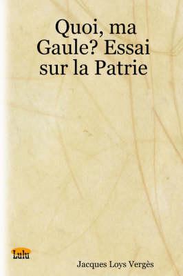 Quoi, Ma Gaule? Essai Sur La Patrie by Jacques Loys Verges
