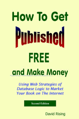 How To Get Published Free and Make Money: Using Web Strategies of Database Logic to Market Your Book on The Internet: 2nd Edition by David Rising