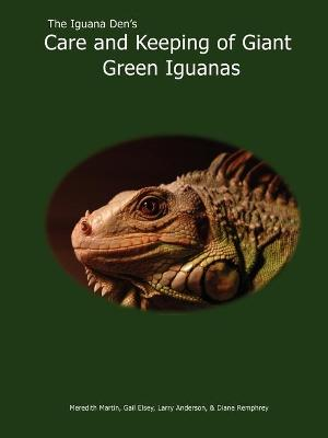 The Iguana Den's Care and Keeping of Giant Green Iguanas by Meredith Martin