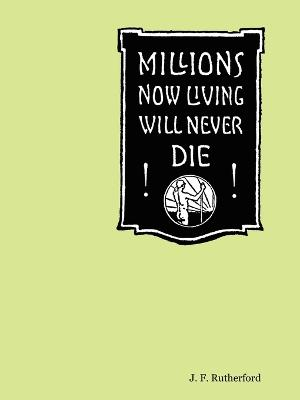 Millions Now Living Will Never Die! by J., F. Rutherford