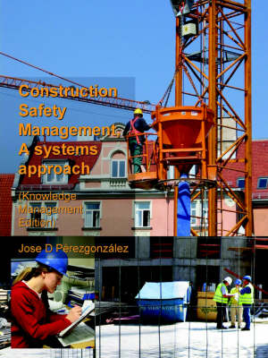 Construction Safety Management, A Systems Approach (Knowledge Management Edition) by Jose Perezgonzalez