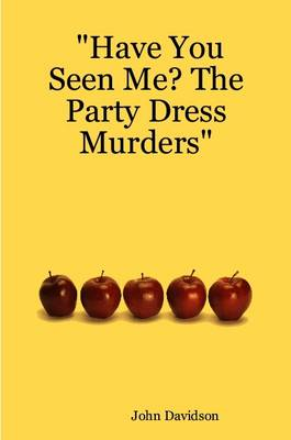 Have You Seen Me? The Party Dress Murders by John Davidson