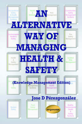 An Alternative Way of Managing Health & Safety (Knowledge Management Edition) by Jose , D. Perezgonzalez