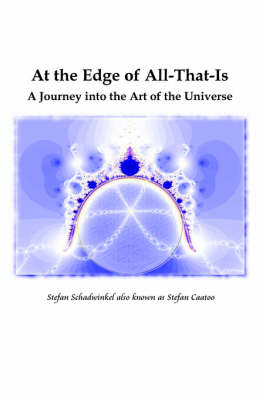 At the Edge of All-That-Is, A Journey into the Art of the Universe by Stefan Schadwinkel