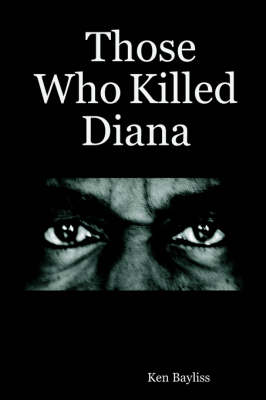 Those Who Killed Diana by Ken Bayliss