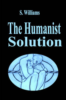 The Humanist Solution by S. Williams