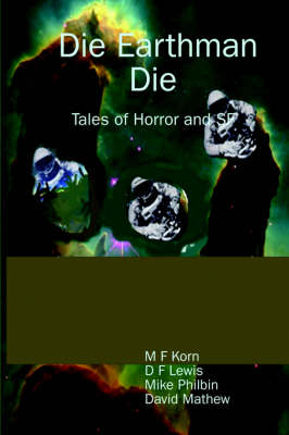 Die Earthman Die Tales of Horror and SF by M, F Korn, D, F Lewis, Mike Philbin