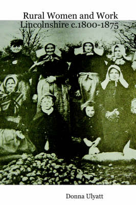 Rural Women and Work Lincolnshire C.1800-1875 by Donna Ulyatt