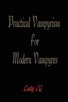 Practical Vampyrism for Modern Vampyres by Lady CG