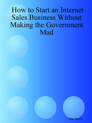 How to Start an Internet Sales Business Without Making the Government Mad by Dan Davis