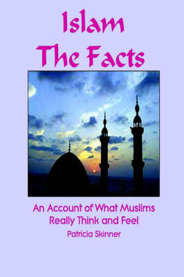 Islam The Facts: An Account of What Muslims Really Think and Feel by Patricia Skinner