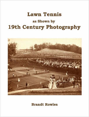 Lawn Tennis as Shown by 19th Century Photography by Brandt Rowles
