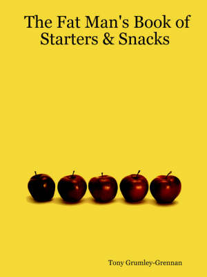 The Fat Man's Book of Starters & Snacks by Tony Grumley-Grennan