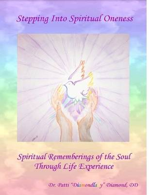 Stepping Into Spiritual Oneness ~ Spiritual Rememberings of the Soul Through Life Experience by DD, Dr. Patti Diamondlady Diamond
