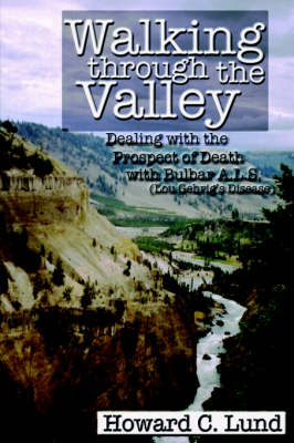 Walking Through the Valley - Dealing with the Prospects of Death with Bulbar A.L.S. (Lou Gehrig's Disease) by Howard, C. Lund