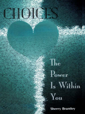 Choices - The Power Is Within You by Sherry Brantley