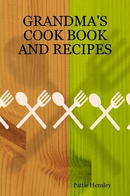 Grandma's Cook Book and Recipes by Pattie Hensley