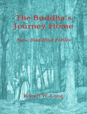 The Buddha's Journey Home: New Buddhist Fables by Robert Long