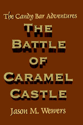The Candy Bar Adventures The Battle of Caramel Castle by Jason Wewers