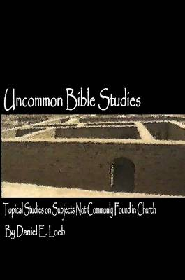 Uncommon Bible Studies - Topical Bible Studies Not Commonly Found in Church by Daniel Loeb