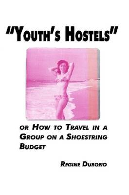 Youth's Hostels or How to Travel with a Group on a Shoe String Budget by Regine Dubono