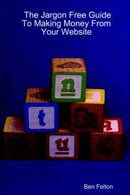 The Jargon Free Guide To Making Money From Your Website by Ben Felton