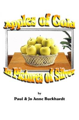 Apples of Gold in Pictures of Silver by Paul Burkhardt, Jo Anne Burkhardt
