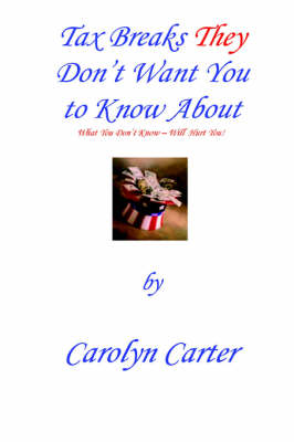 Tax Breaks They Don't Want You To Know About What You Don't Know Will Hurt You by Carolyn Carter