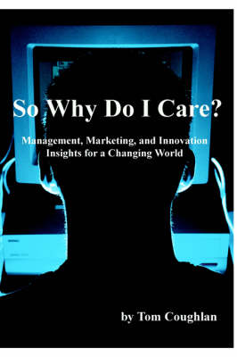 So Why Do I Care? Management, Marketing, and Innovation Insights for a Changing World by Tom Coughlan