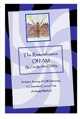 The Remembrance of I AM An Inner Journey of Self Discovery. A Channeled Course From Archangel Michael by Carolyn, Ann ORiley