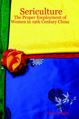Sericulture The Proper Employment of Women in 19th Century China by Grace Wright
