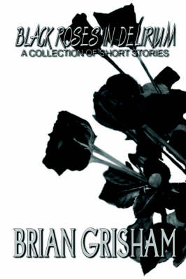 Black Roses In Delirium A Collection of Short Stories by Brian Grisham