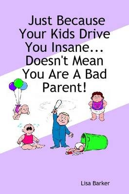 Just Because Your Kids Drive You Insane...Doesn't Mean You Are A Bad Parent! by Lisa, Barker