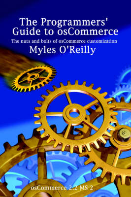 The Programmers' Guide to OsCommerce The Nuts and Bolts of OsCommerce Customization by Myles O'Reilly