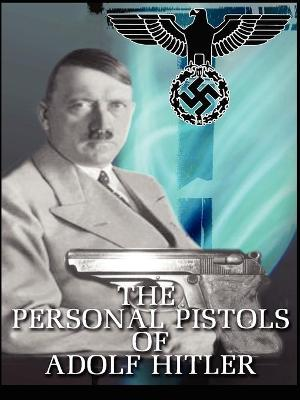 The Personal Pistols of Adolf Hitler by Michael, John O'Hara