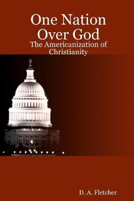 One Nation Over God: The Americanization of Christianity by One Nation Over God: The Americanization of Christianity D. A. Fletcher