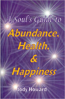 A Soul's Guide to Abundance, Health and Happiness by Jody Howard
