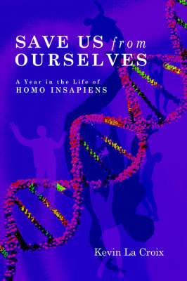 Save Us From Ourselves A Year In The Life of Homo Insapiens by Kevin La Croix