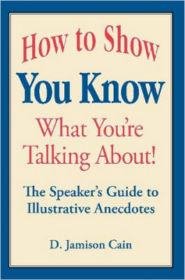 How to Show You Know What You're Talking About! The Speaker's Guide to Illustrative Anecdotes by D. Jamison Cain