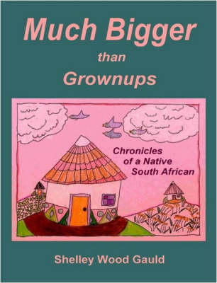 Much Bigger Than Grownups Chronicles of a Native South African by Shelley, Wood Gauld