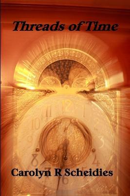Threads of Time by Carolyn, R Scheidies