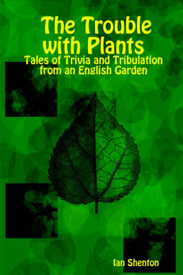 The Trouble with Plants Tales of Trivia and Tribulation from an English Garden by Ian Shenton