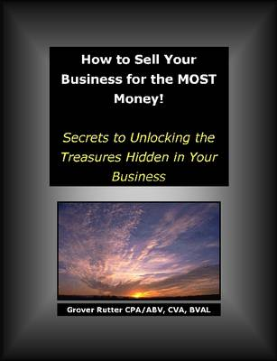 How to Sell Your Business for the MOST Money Secrets to Unlocking the Treasures Hidden in Your Business by Grover Rutter