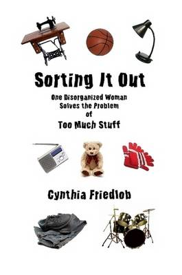 Sorting It Out: One Disorganized Woman Solves the Problem of Too Much Stuff by Cynthia Friedlob