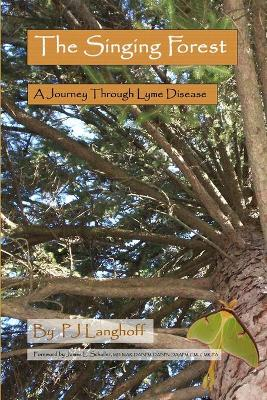 The Singing Forest A Journey Through Lyme Disease by P.J. Langhoff