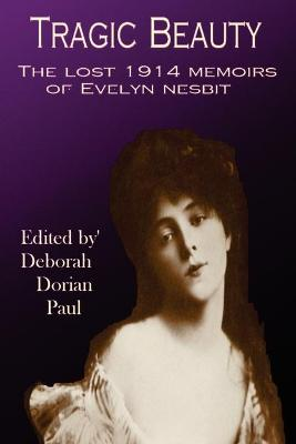 Tragic Beauty The Lost 1914 Memoirs of Evelyn Nesbit by Deborah Paul