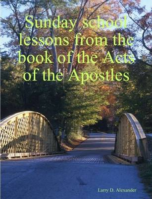 Sunday School Lessons from the Book of the Acts of the Apostles by Larry, D. Alexander
